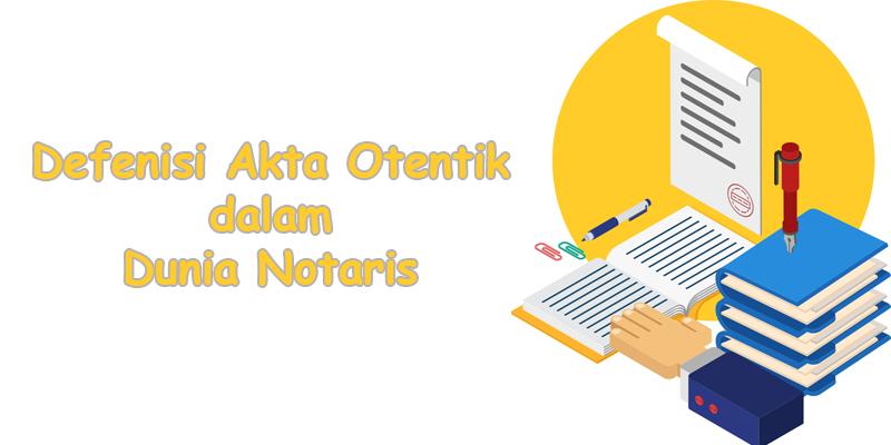 Defenisi Akta Otentik dalam Dunia Notaris